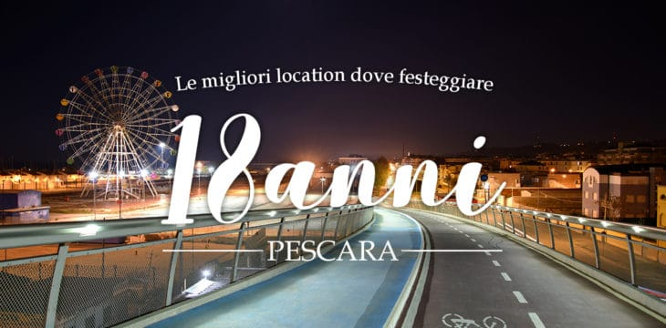 Dove festeggiare i 18 anni a Pescara